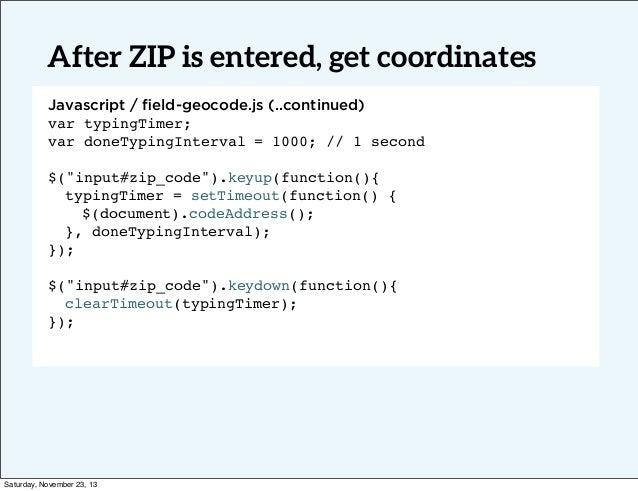 After ZIP is entered, get coordinates Javascript / field-geocode.js (..continued) var typingTimer; Text var doneTypingInter...