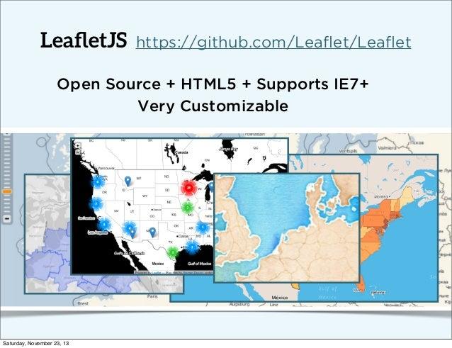 LeafletJS  https://github.com/Leaflet/Leaflet  Open Source + HTML5 + Supports IE7+ Very Customizable  Saturday, November 23, ...