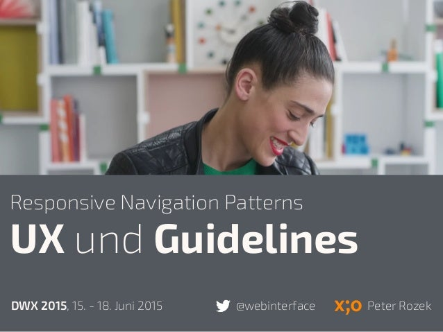 UX und Guidelines DWX 2015, 15. - 18. Juni 2015 @webinterface Peter Rozek Responsive Navigation Patterns