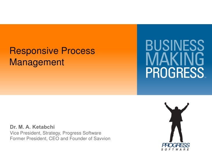 Responsive Process Management     Dr. M. A. Ketabchi Vice President, Strategy, Progress Software Former President, CEO and...
