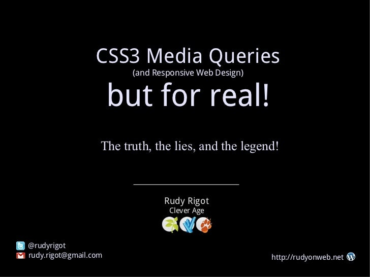 CSS3 Media Queries (and Responsive Web Design) but for real! The truth, the lies, and the legend! Rudy Rigot [email_addres...