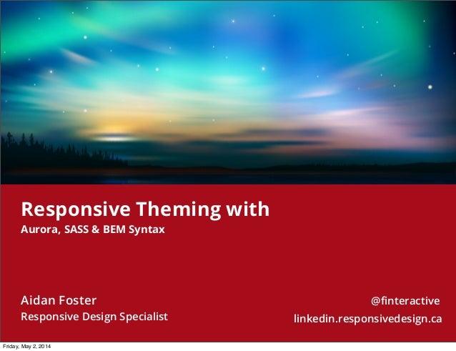 Aidan Foster Responsive Design Specialist @finteractive linkedin.responsivedesign.ca Responsive Theming with Aurora, SASS &...