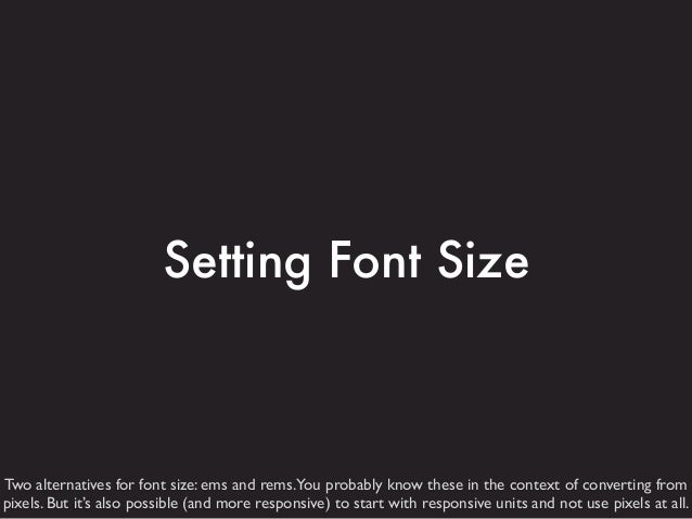 Setting Font Size  Two alternatives for font size: ems and rems.You probably know these in the context of converting from ...