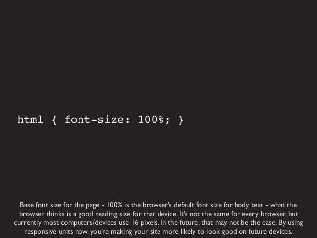html { font-size: 100%; }  Base font size for the page - 100% is the browser's default font size for body text - what the ...