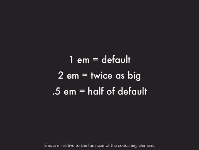 1 em = default 2 em = twice as big .5 em = half of default  Ems are relative to the font size of the containing element.