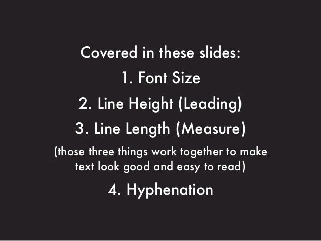Covered in these slides: 1. Font Size 2. Line Height (Leading) 3. Line Length (Measure) (those three things work together ...
