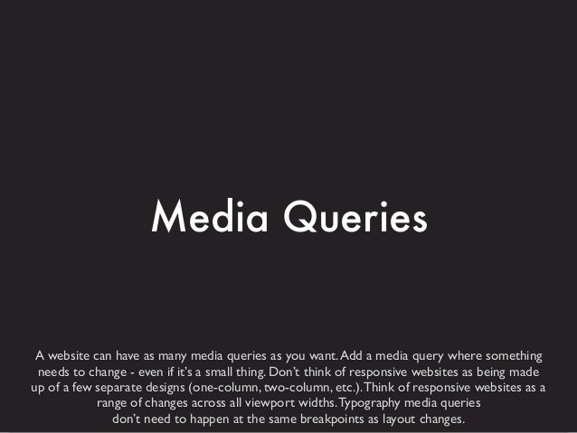 Media Queries  A website can have as many media queries as you want. Add a media query where something needs to change - e...