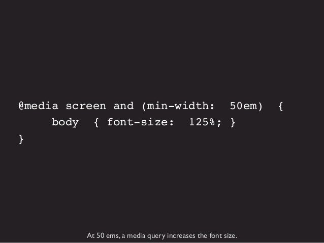 @media screen and (min-width: 64.375em) { body {font-size: 137.5%;} }  At 65 ems, a media query increases the font size ag...