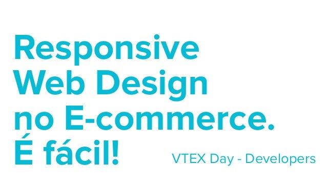 Responsive  Web Design  no E-commerce.  É fácil! VTEX Day - Developers