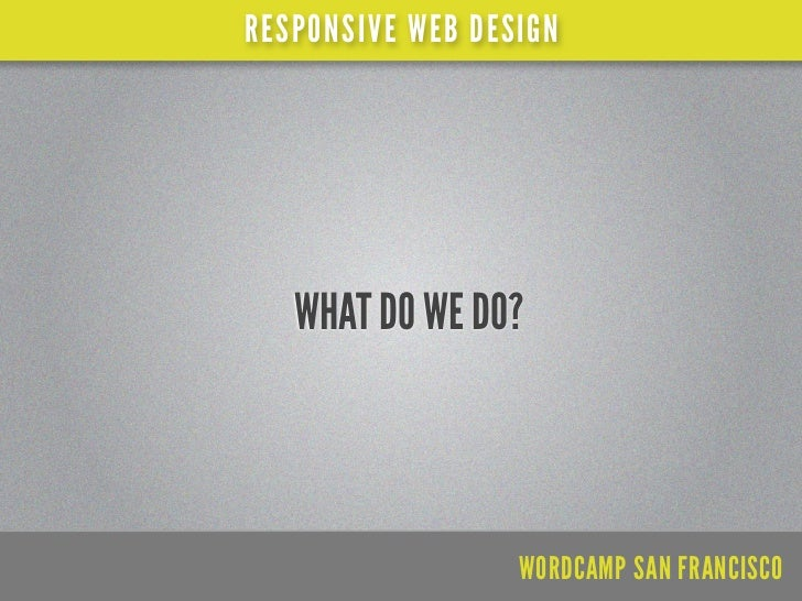 RESPONSIVE WEB DESIGN   WHAT DO WE DO?                  WORDCAMP SAN FRANCISCO