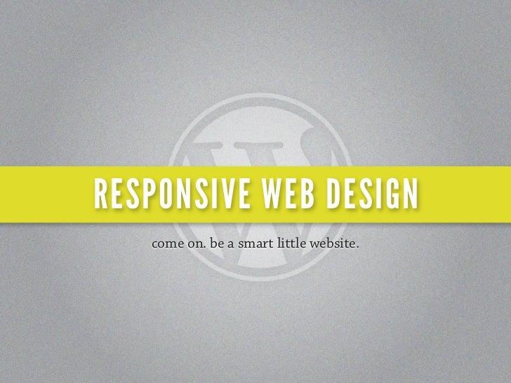 RESPONSIVE WEB DESIGN   come on. be a smart little website.