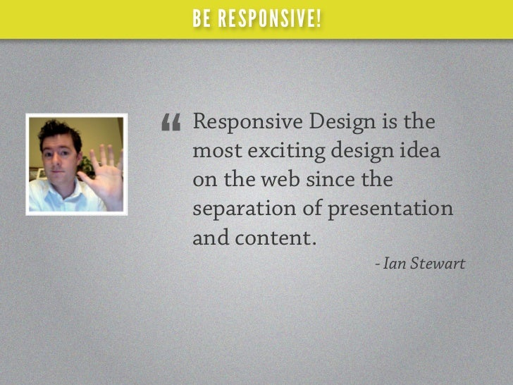 """BE RESPONSIVE!    Responsive Design is the""""   most exciting design idea    on the web since the    separation of presentat..."""