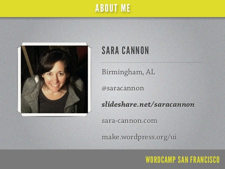 ABOUT ME SARA CANNON Birmingham, AL @saracannon slideshare.net/saracannon sara-cannon.com make.wordpress.org/ui           ...