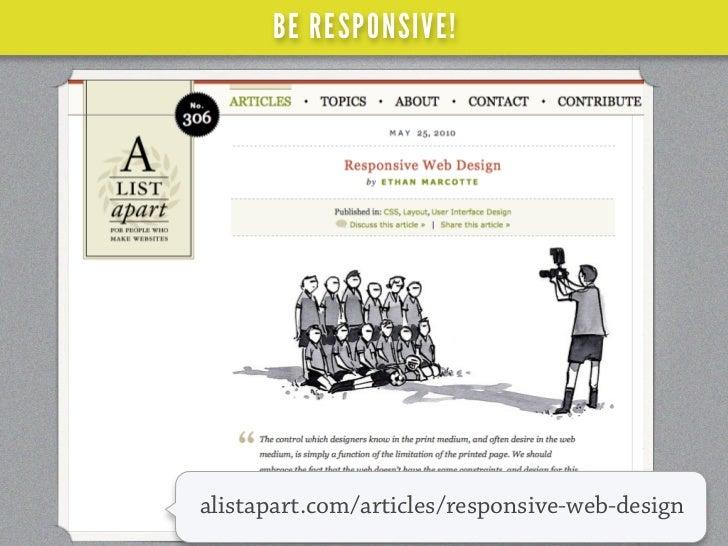 BE RESPONSIVE!smashingmagazine.com/2011/07/22/responsive-web-   design-techniques-tools-and-design-strategies