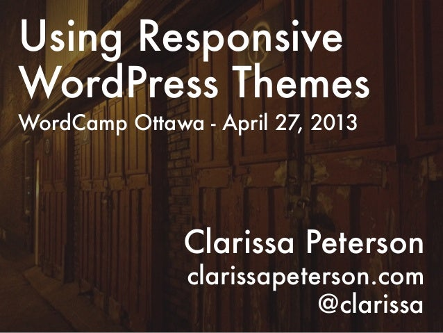 Using ResponsiveWordPress ThemesWordCamp Ottawa - April 27, 2013Clarissa Petersonclarissapeterson.com@clarissa