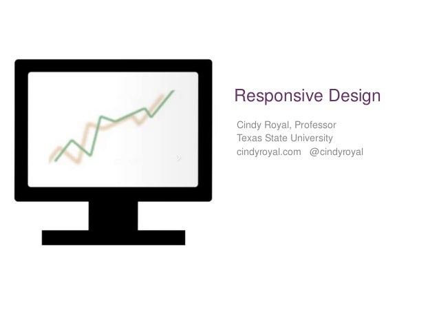 Responsive Design Cindy Royal, Professor Texas State University cindyroyal.com @cindyroyal