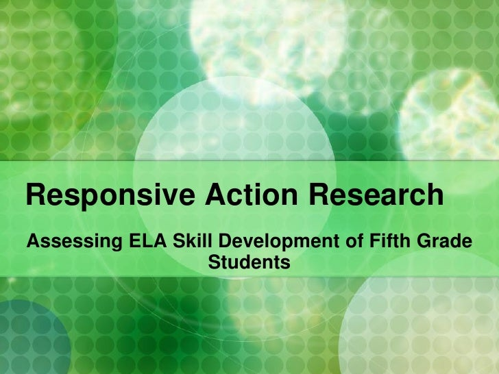 Responsive Action Research Assessing ELA Skill Development of Fifth Grade                   Students