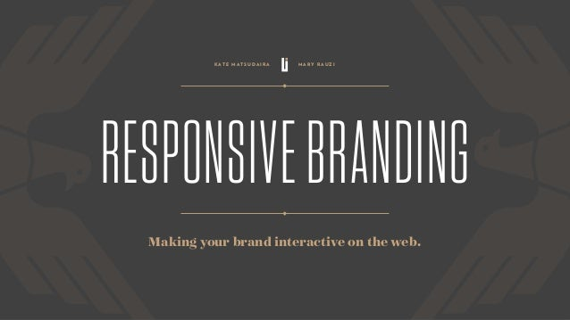 RESPONSIVEBRANDING Making your brand interactive on the web. K A T E M AT S U D A I R A M A R Y R A U Z I