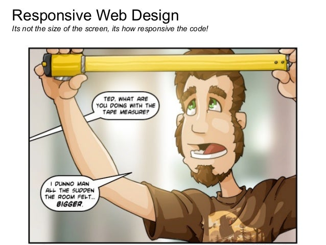 Responsive Web DesignIts not the size of the screen, its how responsive the code!