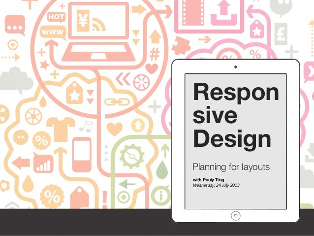 Respon sive Design Planning for layouts with Pauly Ting Wednesday, 24 July 2013