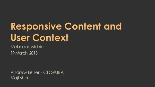 Responsive Content andUser ContextMelbourne Mobile19 March, 2013Andrew Fisher - CTO@JBA@ajfisher
