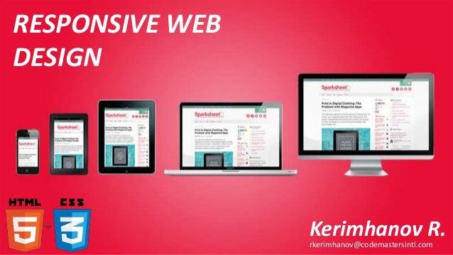 RESPONSIVE WEB DESIGN  Kerimhanov R. rkerimhanov@codemastersintl.com