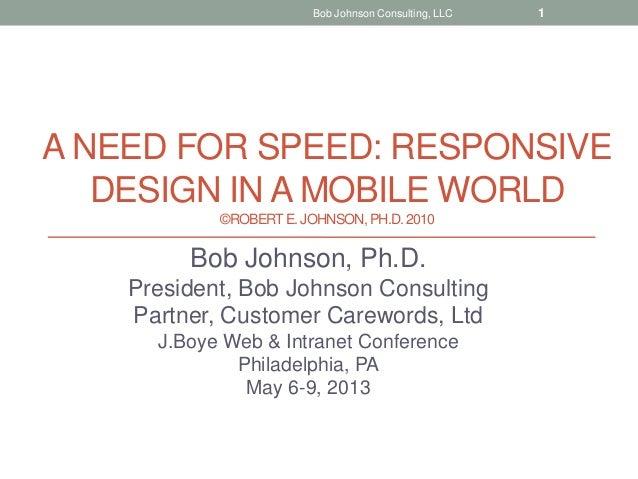 A NEED FOR SPEED: RESPONSIVEDESIGN IN A MOBILE WORLD©ROBERTE. JOHNSON, PH.D.2010Bob Johnson, Ph.D.President, Bob Johnson C...