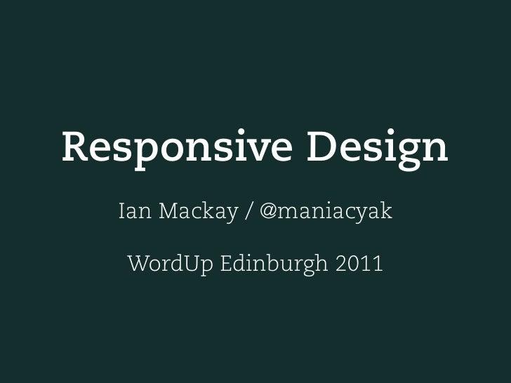 Responsive Design  Ian Mackay / @maniacyak  WordUp Edinburgh 2011