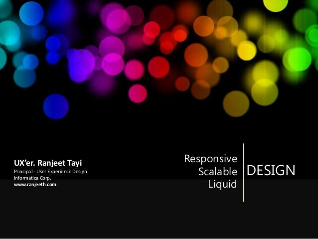 DESIGN Responsive Scalable Liquid UX'er. Ranjeet Tayi Principal - User Experience Design Informatica Corp. www.ranjeeth.com