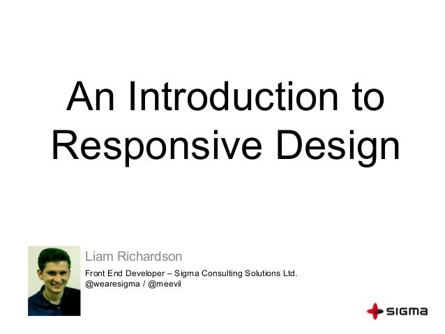 An Introduction to Responsive Design Liam Richardson Front End Developer – Sigma Consulting Solutions Ltd. @wearesigma / @...
