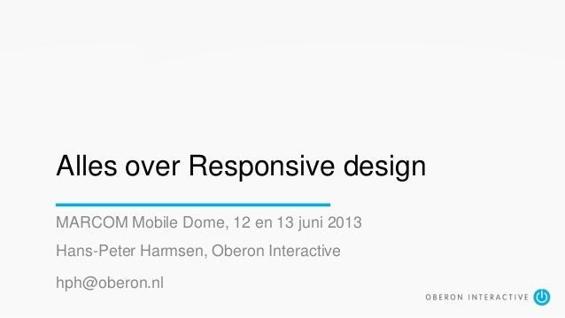 Alles over Responsive designMARCOM Mobile Dome, 12 en 13 juni 2013Hans-Peter Harmsen, Oberon Interactivehph@oberon.nl
