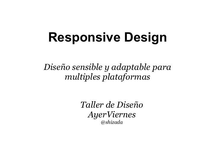 Responsive DesignDiseño sensible y adaptable para     multiples plataformas         Taller de Diseño          AyerViernes ...