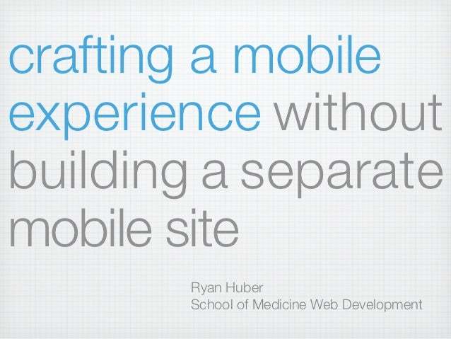 crafting a mobileexperience withoutbuilding a separatemobile site       Ryan Huber       School of Medicine Web Development