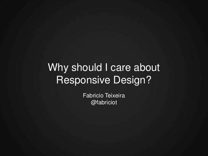 Why should I care about Responsive Design?       Fabricio Teixeira         @fabriciot