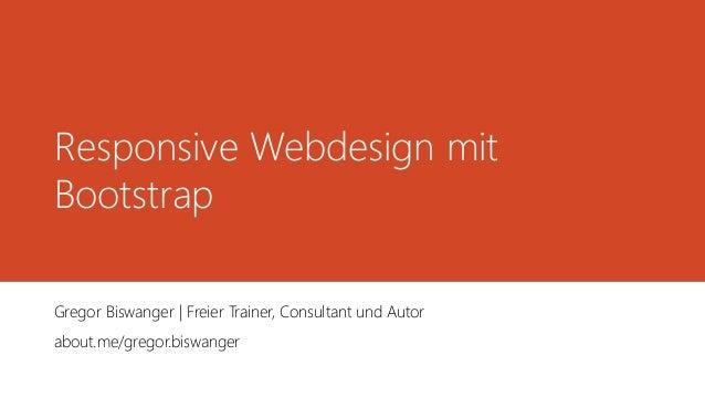 Responsive Webdesign mit Bootstrap Gregor Biswanger | Freier Trainer, Consultant und Autor about.me/gregor.biswanger