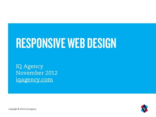 RESPONSIVE WEB DESIGN       IQ Agency       November 2012       iqagency.comCopyright © 2012 by IQ Agency