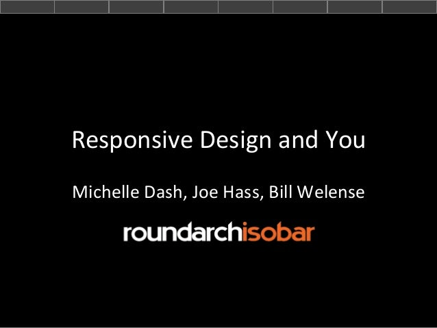 Responsive	   Design	   and	   You	    Michelle	   Dash,	   Joe	   Hass,	   Bill	   Welense