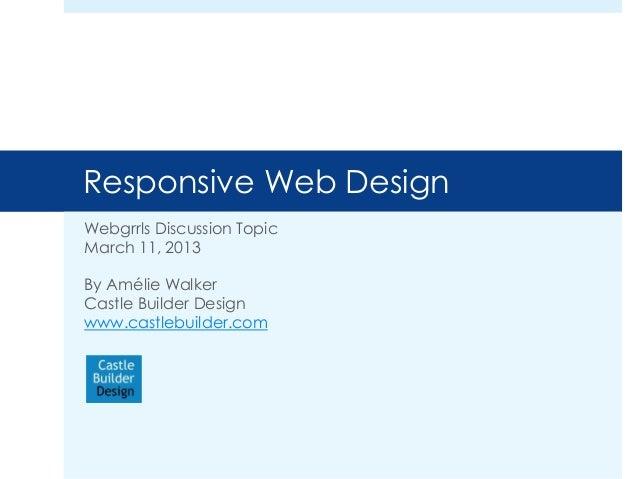 Responsive Web DesignWebgrrls Discussion TopicMarch 11, 2013By Amélie WalkerCastle Builder Designwww.castlebuilder.com