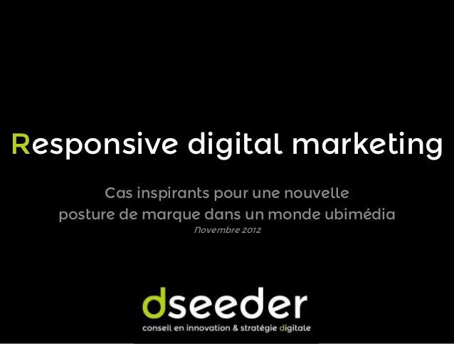 Responsive digital marketing Cas inspirants pour une nouvelle posture de marque dans un monde ubimédia Novembre 2012