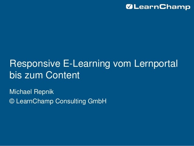 Responsive E-Learning vom Lernportal bis zum Content Michael Repnik © LearnChamp Consulting GmbH