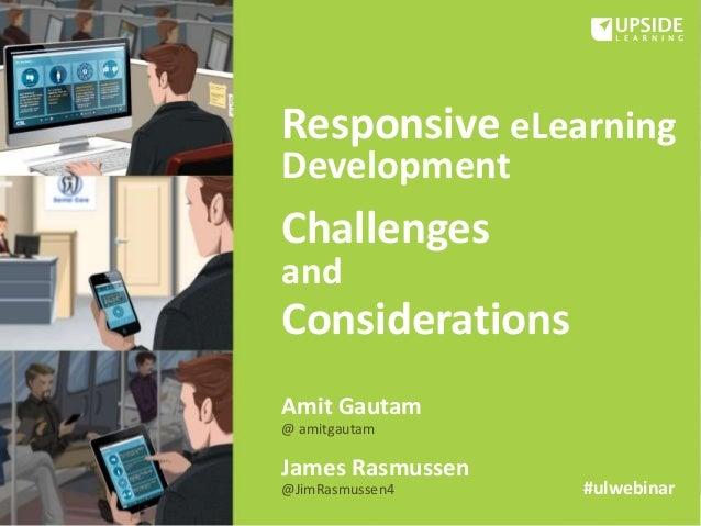 Responsive eLearning Development Challenges and Considerations Amit Gautam @ amitgautam James Rasmussen @JimRasmussen4 #ul...