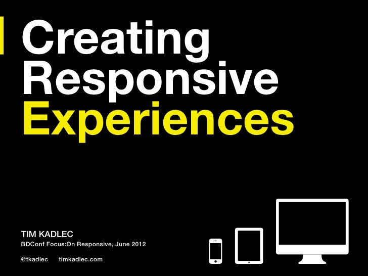 CreatingResponsiveExperiencesTIM KADLECBDConf Focus:On Responsive, June 2012@tkadlec   timkadlec.com