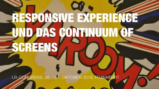 RESPONSIVE EXPERIENCE UND DAS CONTINUUM OF SCREENS UX-CONGRESS, 06. - 07. OKTOBER 2016, FRANKFURT