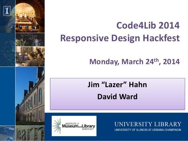"Code4Lib 2014 Responsive Design Hackfest Monday, March 24th, 2014 Jim ""Lazer"" Hahn David Ward"