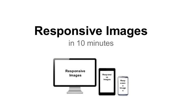 Responsive Images in 10 minutes Responsive Images Responsi ve Images Resp onsiv e Image s