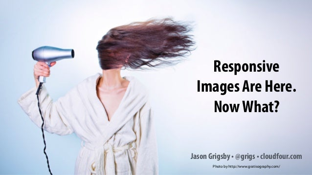 Responsive Images Are Here. NowWhat? Jason Grigsby • @grigs • cloudfour.com Photo by http://www.gratisography.com/