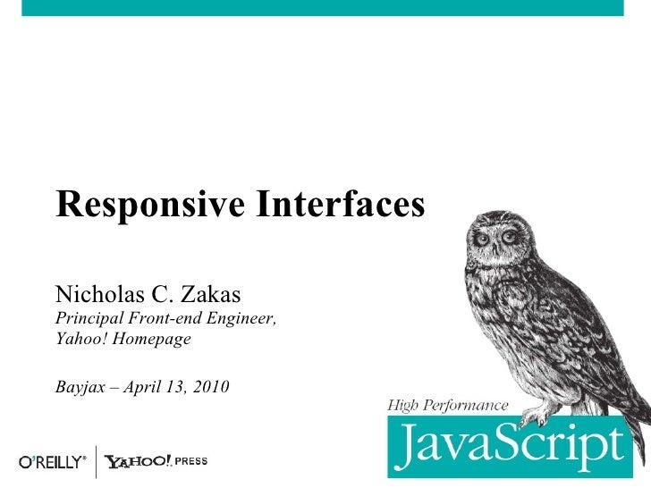 Responsive Interfaces Nicholas C. Zakas Principal Front-end Engineer, Yahoo! Homepage Bayjax – April 13, 2010