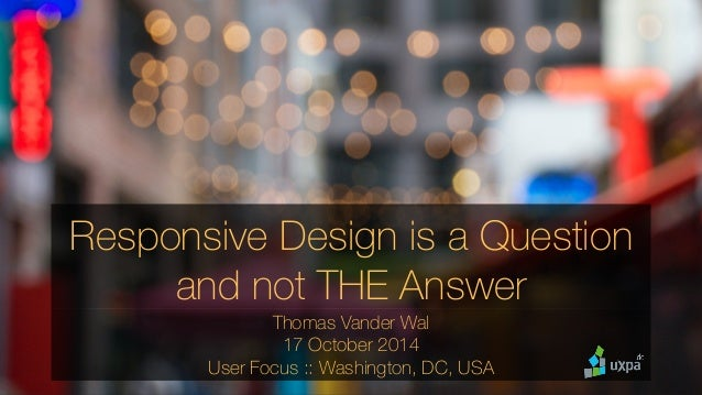 Responsive Design is a Question  and not THE Answer  Thomas Vander Wal  17 October 2014  User Focus :: Washington, DC, USA