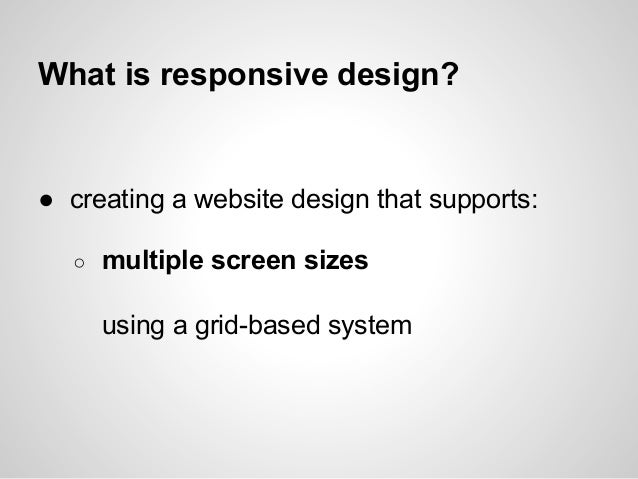 What is responsive design?● creating a website design that supports:○ multiple screen sizesusing a grid-based system