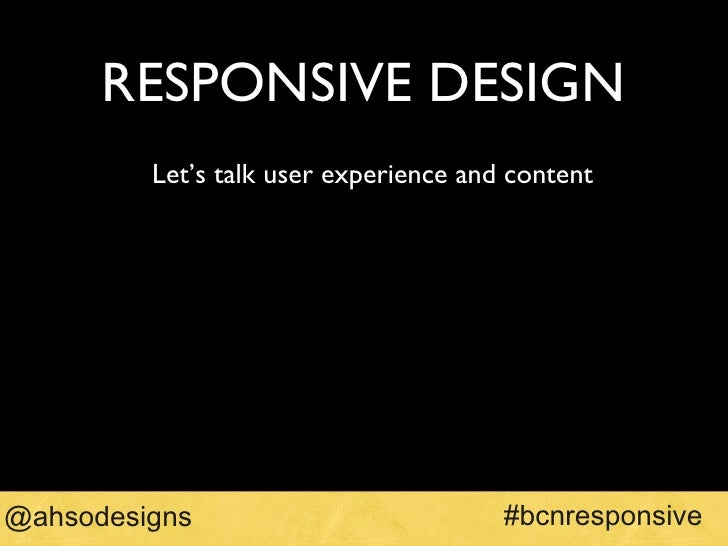 RESPONSIVE DESIGN <ul><li>Let's talk user experience and content </li></ul>#bcnresponsive @ahsodesigns